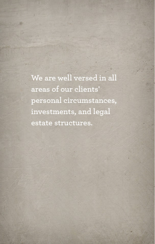 We are well versed in all areas of our clients' personal circumstances, investments, and legal estate structures.